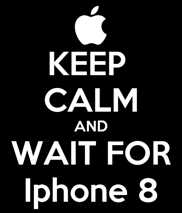 KEEP  CALM AND WAIT FOR Iphone 8