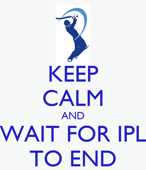 KEEP CALM AND WAIT FOR IPL TO END