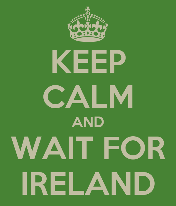 KEEP CALM AND WAIT FOR IRELAND