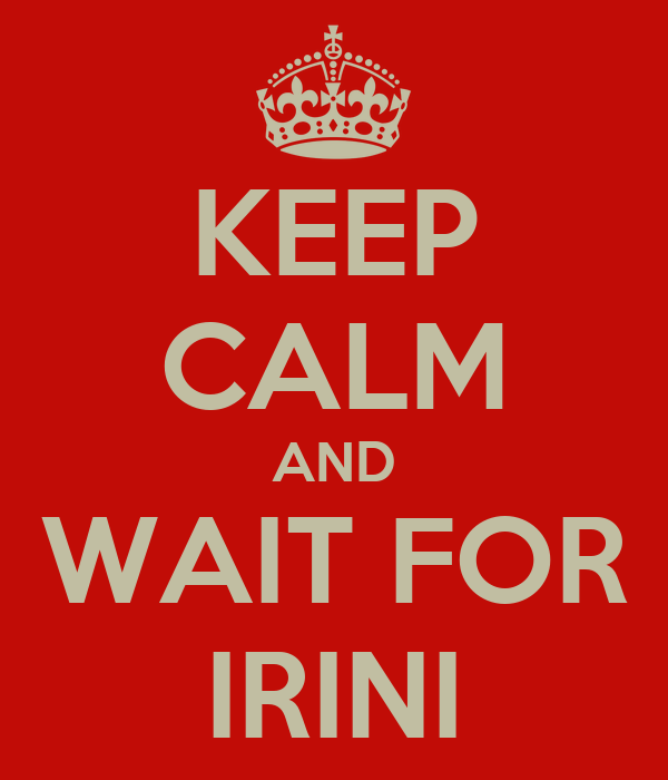 KEEP CALM AND WAIT FOR IRINI