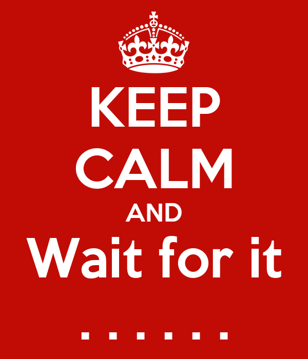 KEEP CALM AND Wait for it . . . . . .