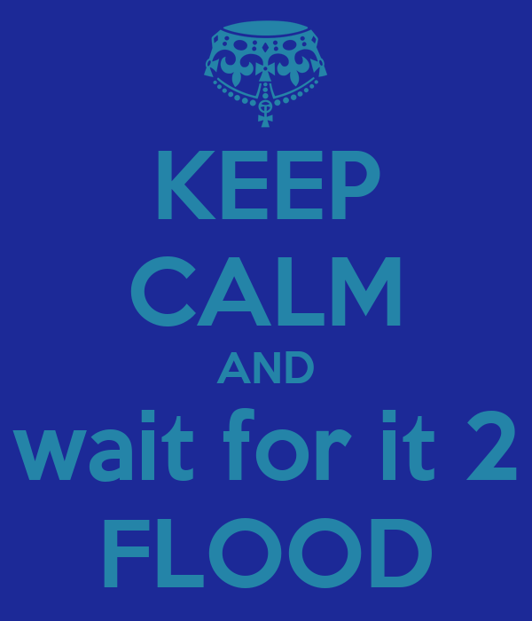 KEEP CALM AND wait for it 2 FLOOD