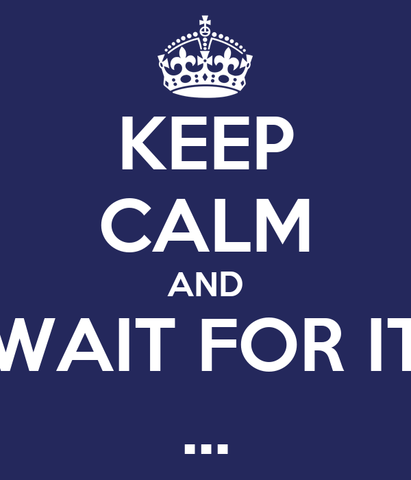 KEEP CALM AND WAIT FOR IT ...
