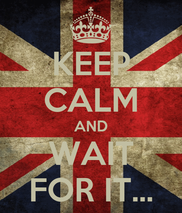 KEEP CALM AND WAIT FOR IT...