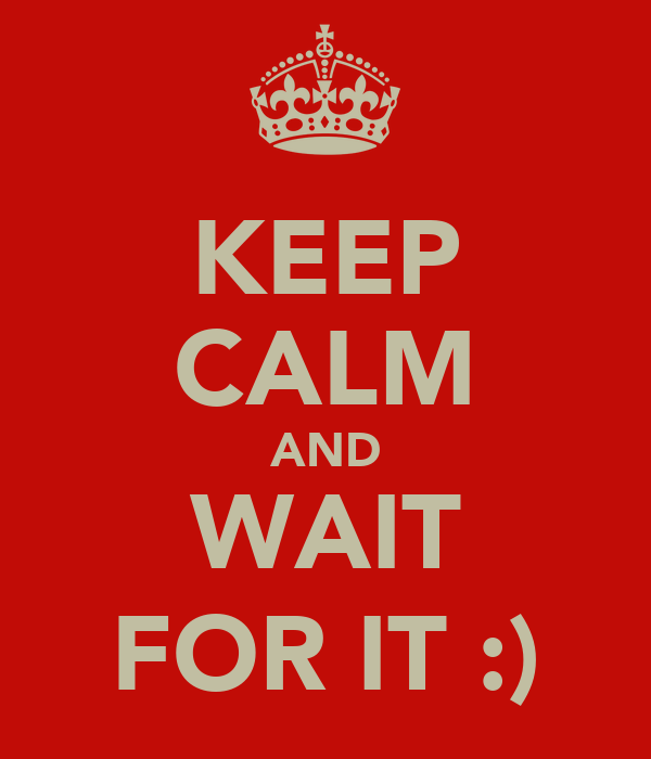 KEEP CALM AND WAIT FOR IT :)