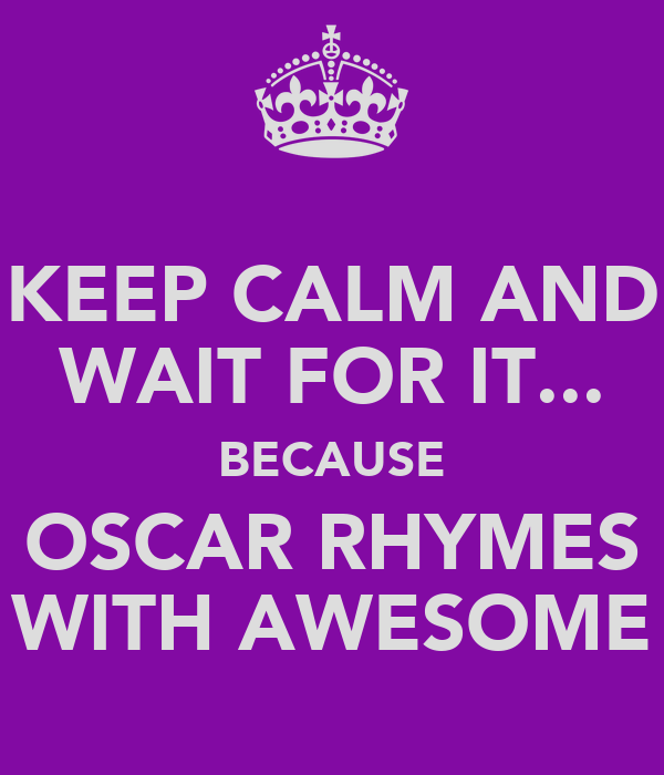 KEEP CALM AND WAIT FOR IT... BECAUSE OSCAR RHYMES WITH AWESOME