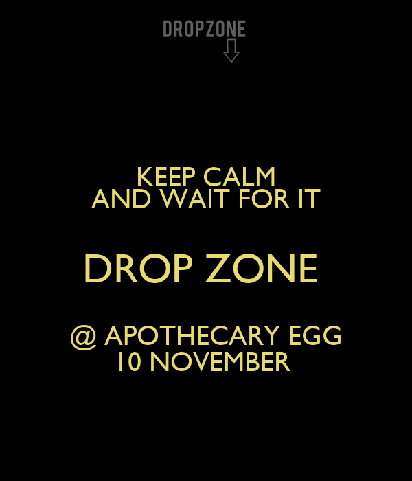 KEEP CALM AND WAIT FOR IT DROP ZONE  @ APOTHECARY EGG 10 NOVEMBER