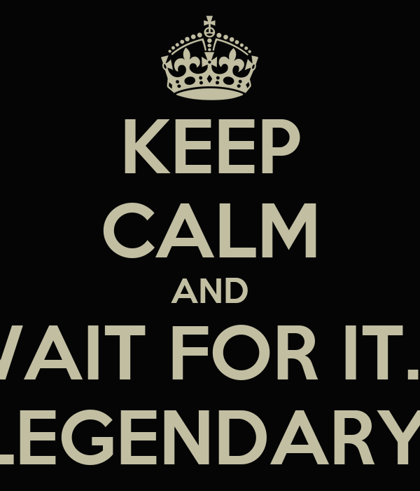 KEEP CALM AND WAIT FOR IT.... LEGENDARY!