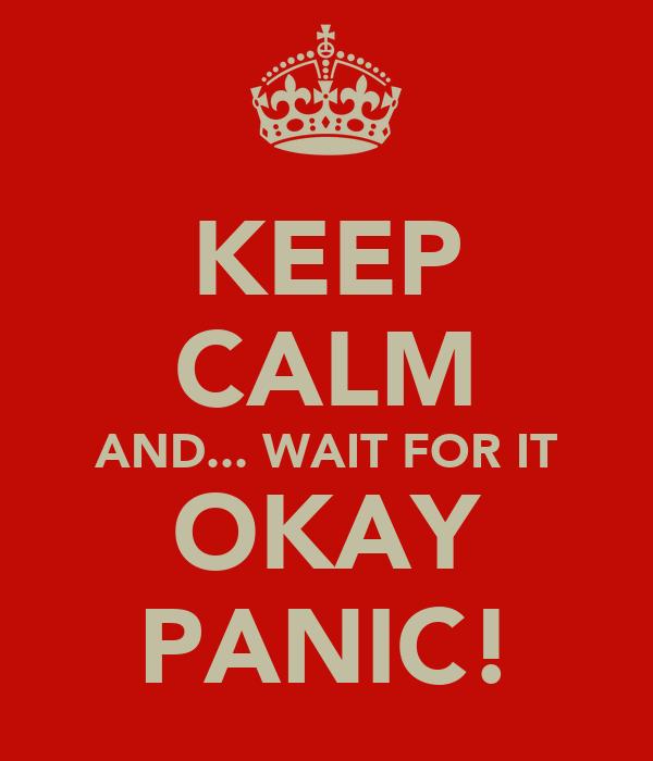 KEEP CALM AND... WAIT FOR IT OKAY PANIC!