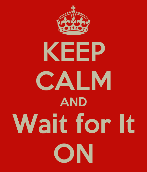 KEEP CALM AND Wait for It ON