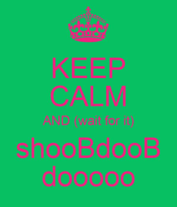 KEEP CALM AND (wait for it) shooBdooB dooooo
