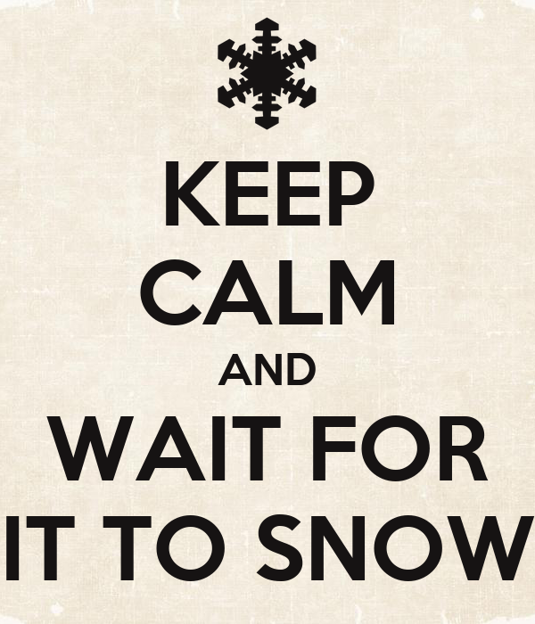 KEEP CALM AND WAIT FOR IT TO SNOW