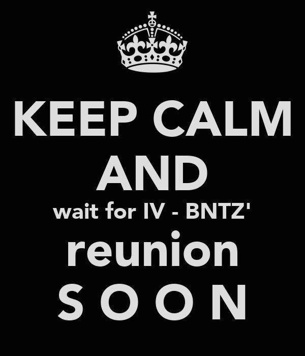 KEEP CALM AND wait for IV - BNTZ' reunion S O O N