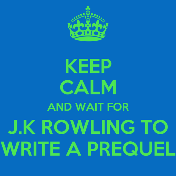 KEEP CALM AND WAIT FOR J.K ROWLING TO WRITE A PREQUEL