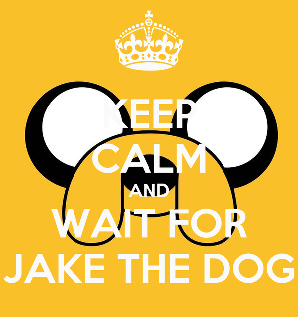 KEEP CALM AND WAIT FOR JAKE THE DOG