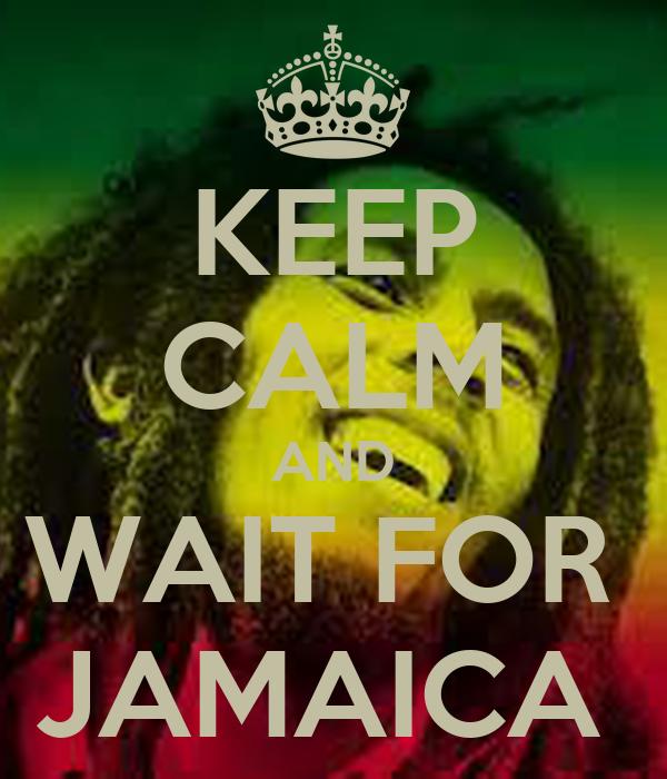 KEEP CALM AND WAIT FOR  JAMAICA