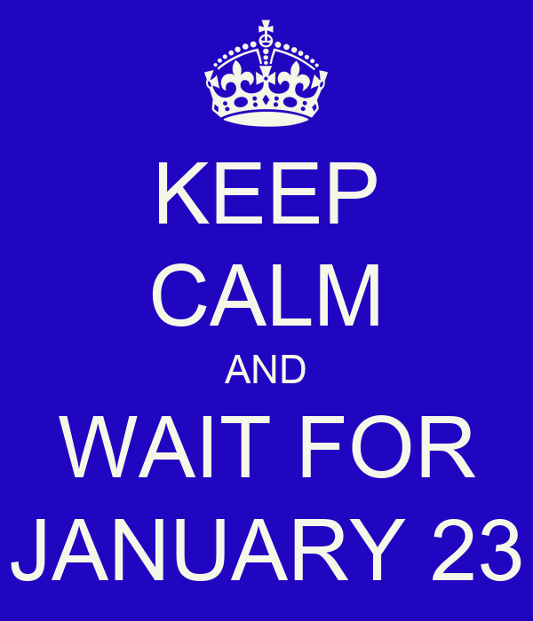 KEEP CALM AND WAIT FOR JANUARY 23