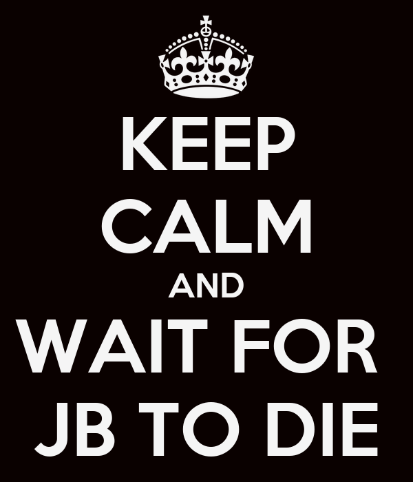 KEEP CALM AND WAIT FOR  JB TO DIE
