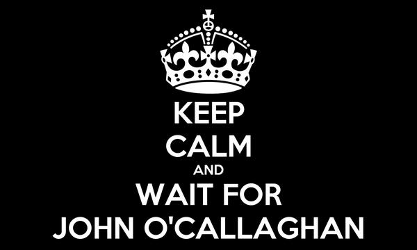 KEEP CALM AND WAIT FOR JOHN O'CALLAGHAN