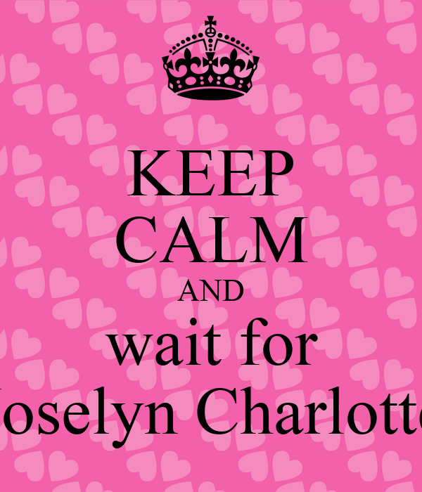 KEEP CALM AND wait for Joselyn Charlotte