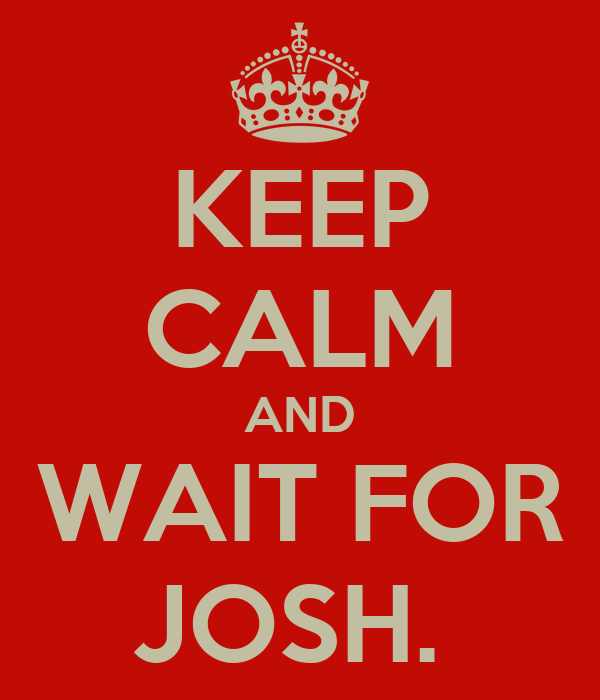 KEEP CALM AND WAIT FOR JOSH.