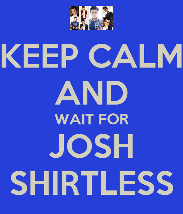 KEEP CALM AND WAIT FOR JOSH SHIRTLESS