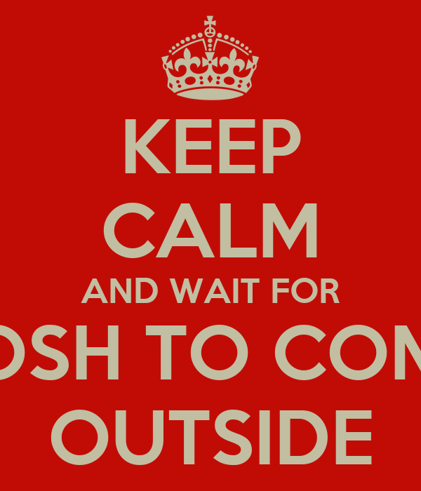KEEP CALM AND WAIT FOR JOSH TO COME OUTSIDE