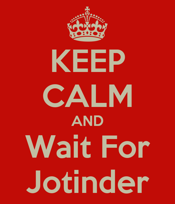 KEEP CALM AND Wait For Jotinder