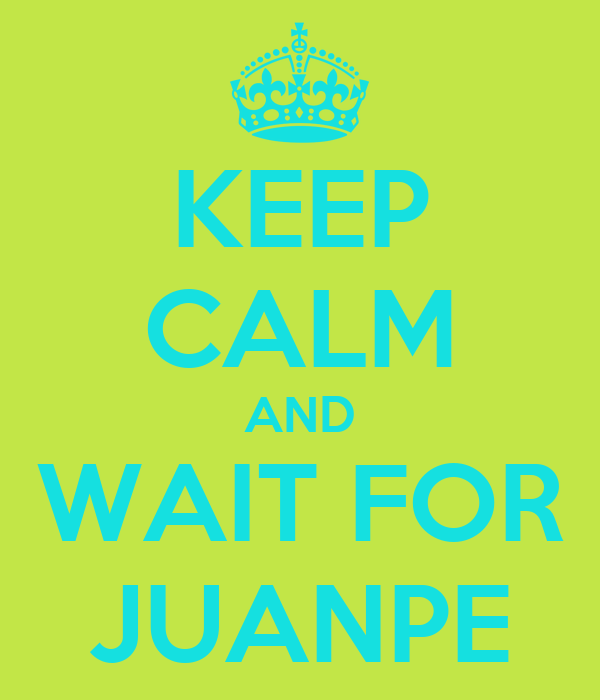 KEEP CALM AND WAIT FOR JUANPE
