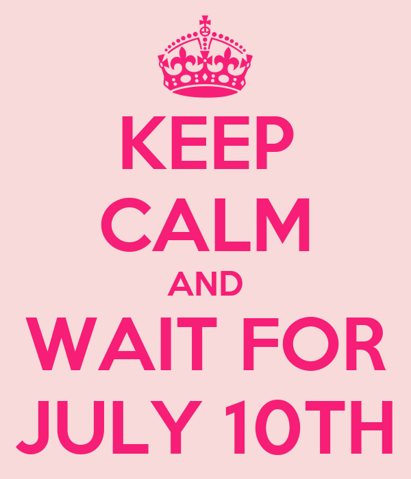 KEEP CALM AND WAIT FOR JULY 10TH