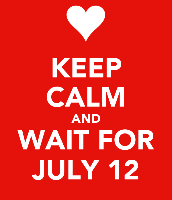 KEEP CALM AND WAIT FOR JULY 12