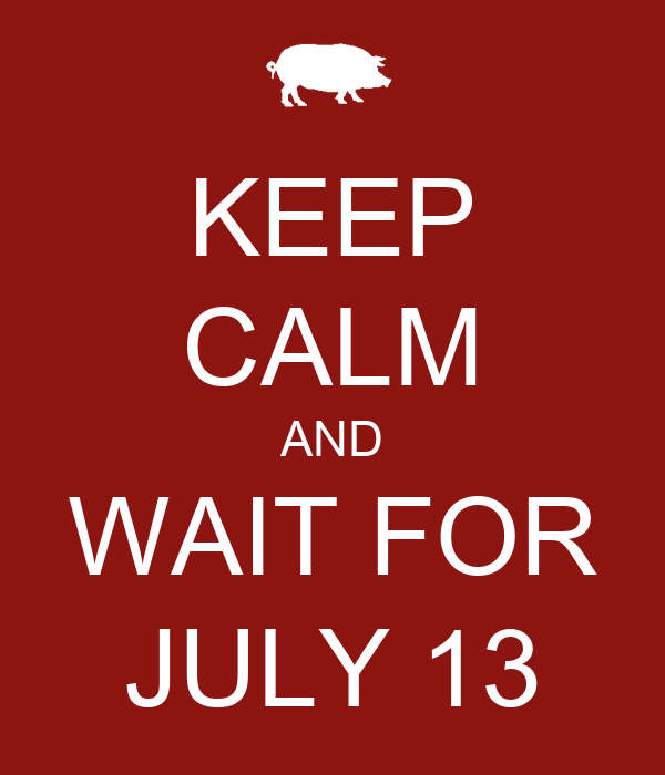 KEEP CALM AND WAIT FOR JULY 13