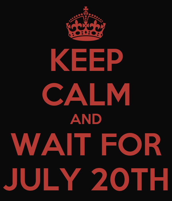 KEEP CALM AND WAIT FOR JULY 20TH