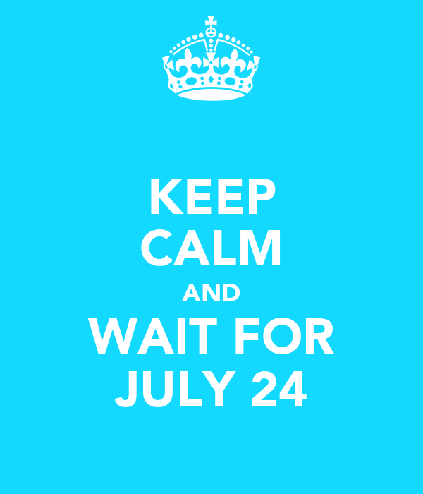 KEEP CALM AND WAIT FOR JULY 24