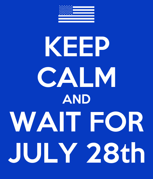 KEEP CALM AND WAIT FOR JULY 28th