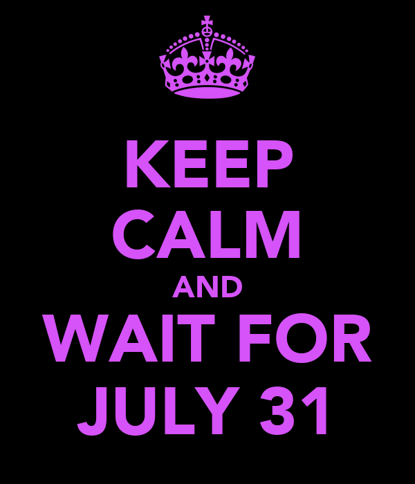 KEEP CALM AND WAIT FOR JULY 31