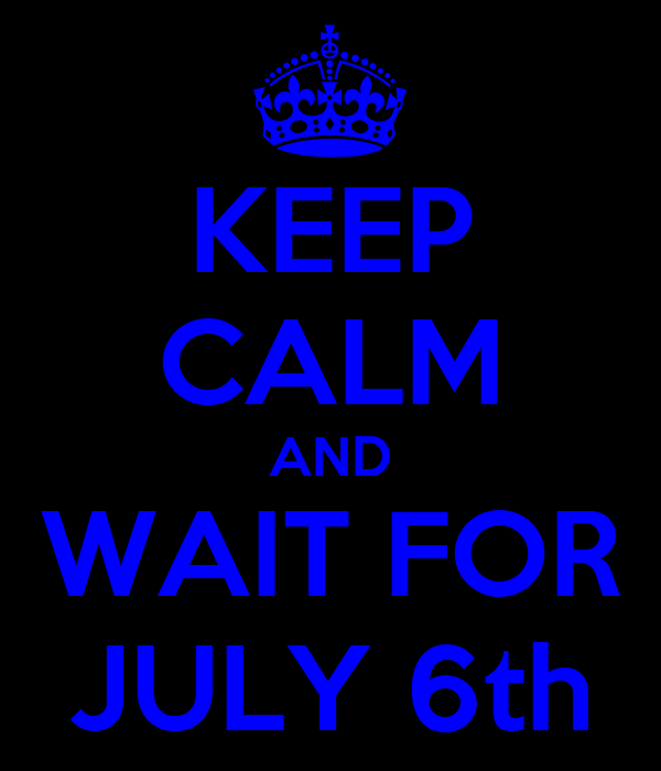 KEEP CALM AND WAIT FOR JULY 6th