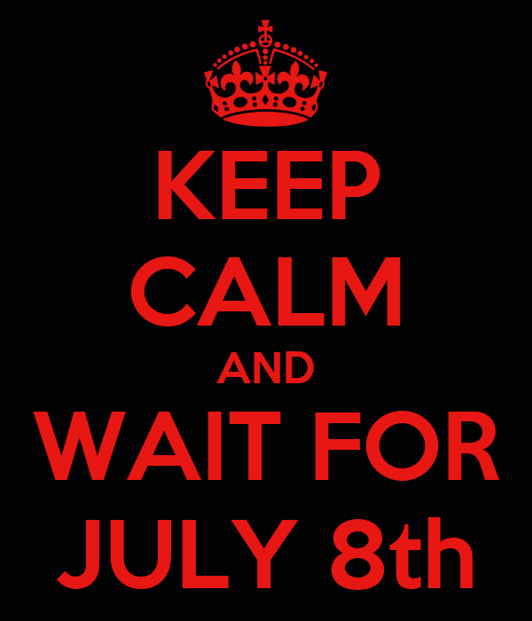 KEEP CALM AND WAIT FOR JULY 8th