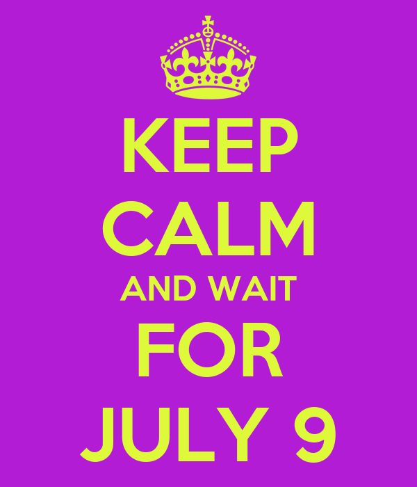KEEP CALM AND WAIT FOR JULY 9