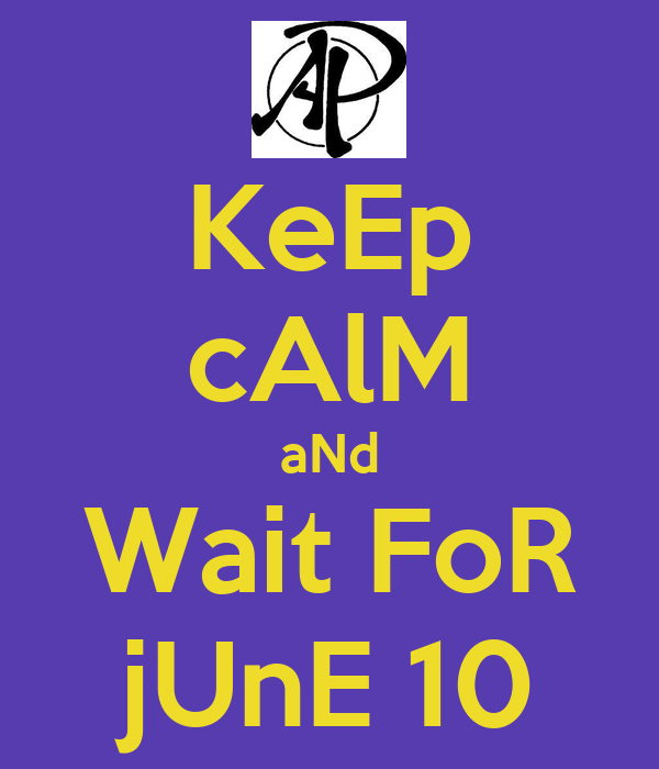 KeEp cAlM aNd Wait FoR jUnE 10