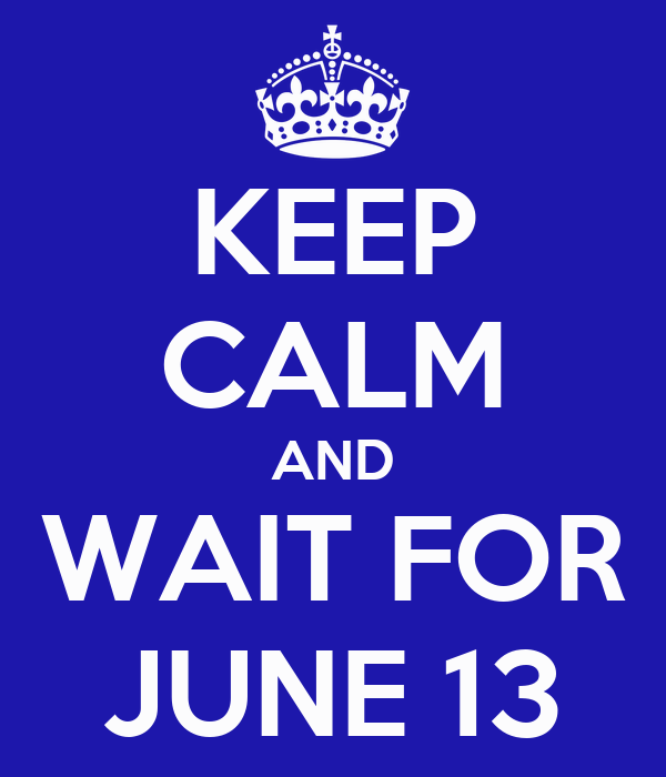 KEEP CALM AND WAIT FOR JUNE 13