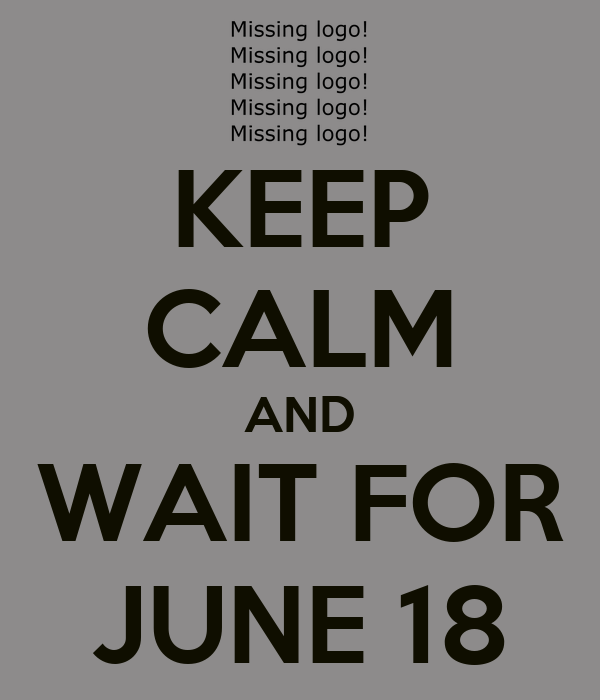 KEEP CALM AND WAIT FOR JUNE 18