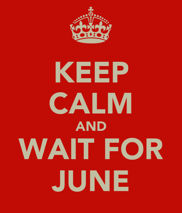 KEEP CALM AND WAIT FOR JUNE