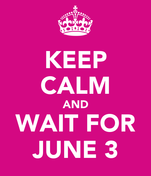 KEEP CALM AND WAIT FOR JUNE 3