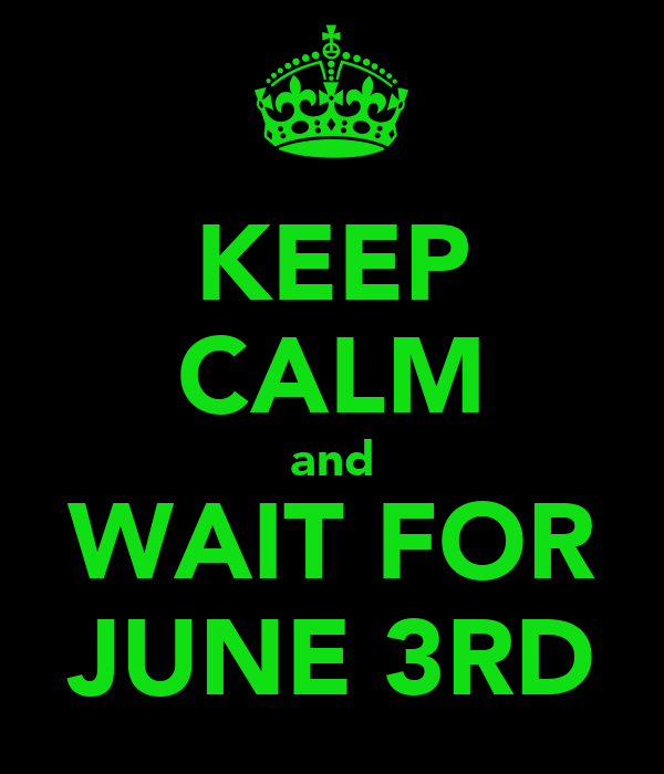 KEEP CALM and WAIT FOR JUNE 3RD