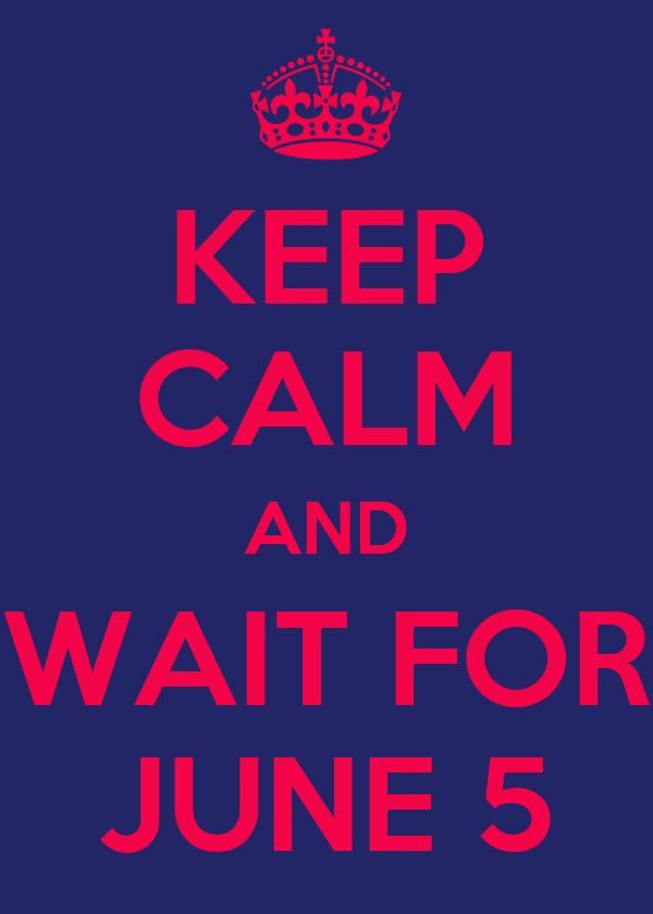 KEEP CALM AND WAIT FOR JUNE 5
