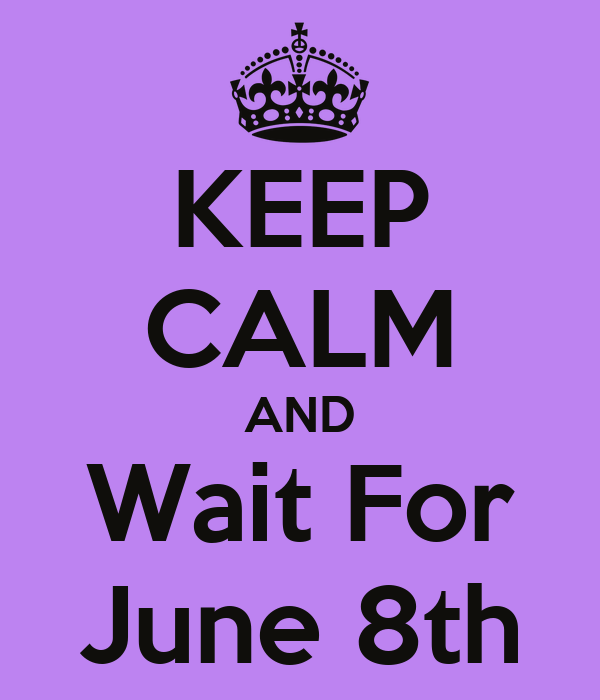 KEEP CALM AND Wait For June 8th