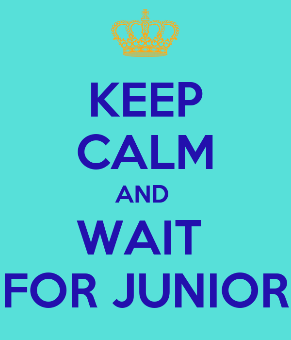 KEEP CALM AND  WAIT  FOR JUNIOR