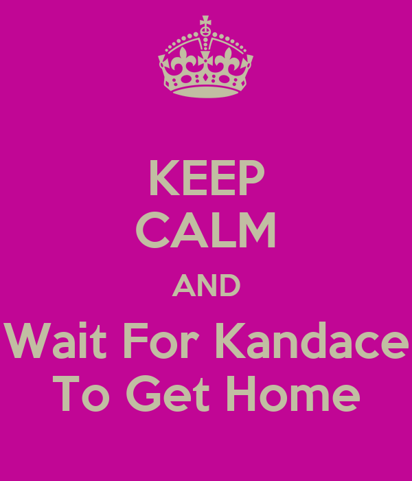 KEEP CALM AND Wait For Kandace To Get Home