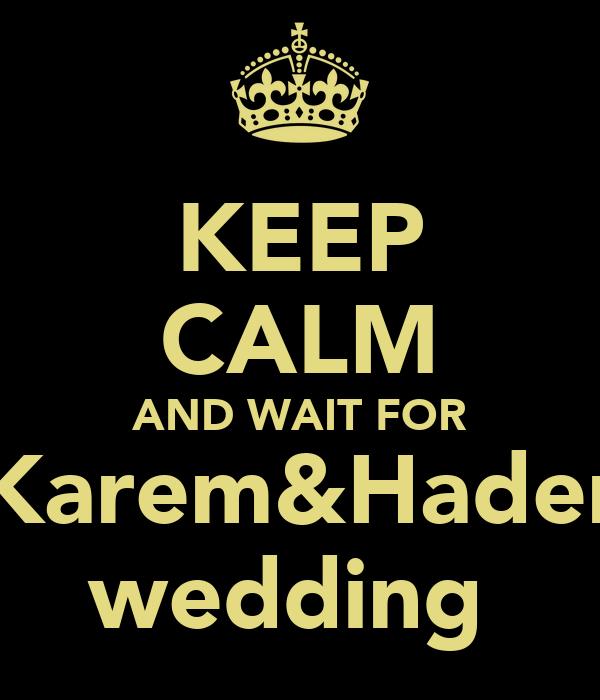 KEEP CALM AND WAIT FOR Karem&Hader wedding